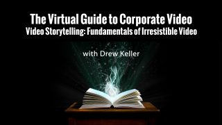 The Virtual Guide to Corporate Video: Video Storytelling: Fundamentals of irresistible video